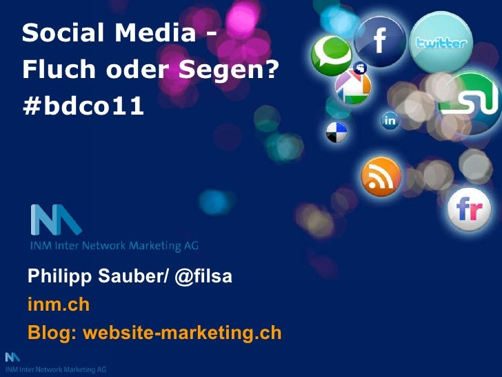 Social Media -  Fluch oder Segen? #bdco11 Philipp Sauber/ @filsa inm.ch Blog: website-marketing.ch