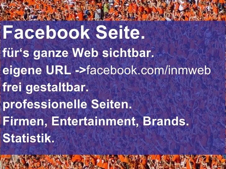 <ul><li>Facebook Seite. </li></ul><ul><li>für 's ganze Web sichtbar. </li></ul><ul><li>eigene URL -> facebook.com/inmweb <...