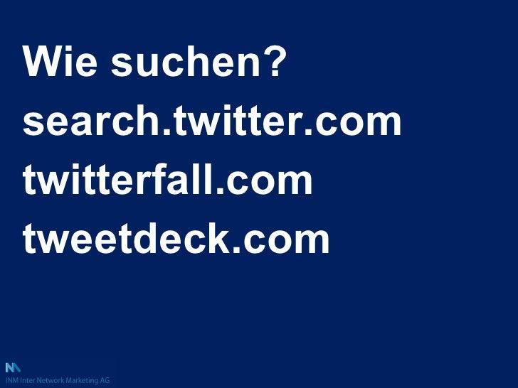 <ul><li>Wie suchen? </li></ul><ul><li>search.twitter.com </li></ul><ul><li>twitterfall.com </li></ul><ul><li>tweetdeck.com...