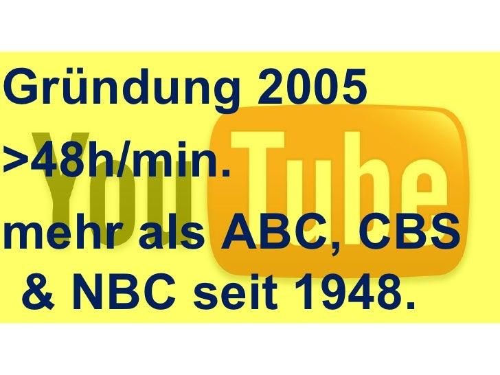 <ul><li>Youtube. </li></ul>Gründung 2005 >48h/min. mehr als ABC, CBS & NBC seit 1948.