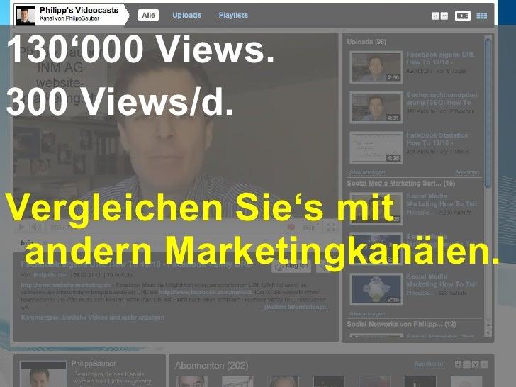 <ul><li>130 ' 000 Views. </li></ul><ul><li>300 Views/d. </li></ul><ul><li>Vergleichen Sie ' s mit andern Marketingkanälen....
