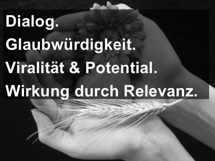 Dialog. Glaubwürdigkeit.  Viralität & Potential. Wirkung durch Relevanz.