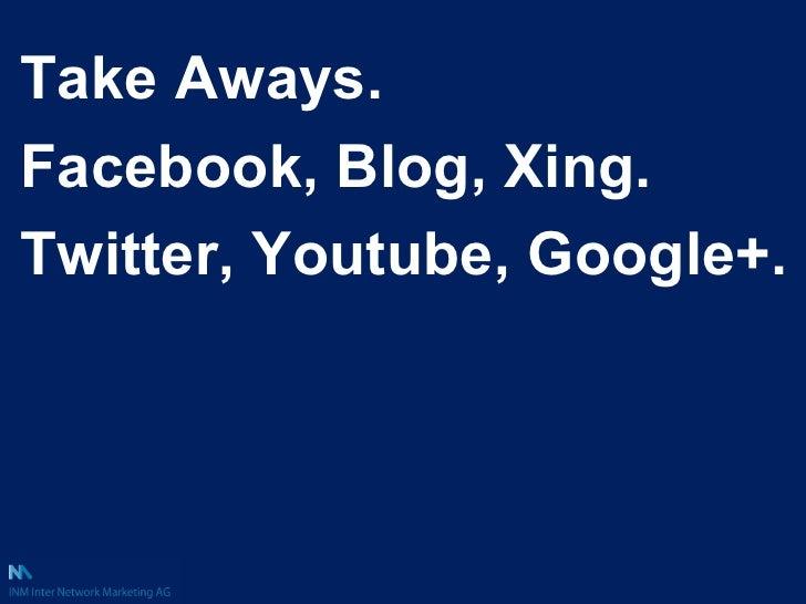 Take Aways. Facebook, Blog, Xing. Twitter, Youtube, Google+.