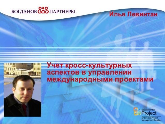 Илья ЛевинтанУчет кросс-культурныхаспектов в управлениимеждународными проектами