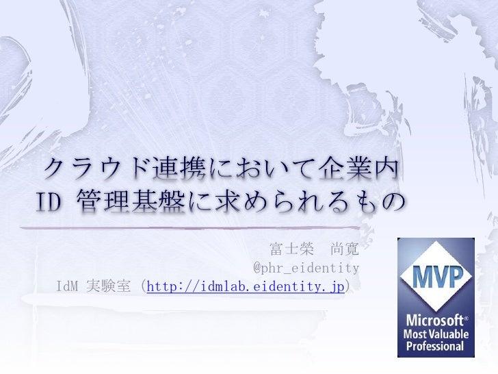 クラウド連携において企業内 ID 管理基盤に求められるもの<br />富士榮 尚寛<br />@phr_eidentity<br />IdM実験室(http://idmlab.eidentity.jp)<br />