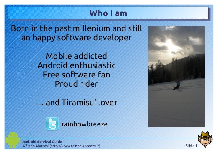 Who I amBorn in the past millenium and still  an happy software developer             Mobile addicted           Android en...