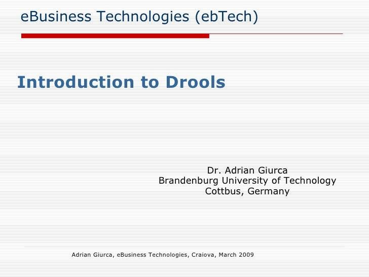 eBusiness Technologies (ebTech) Introduction to Drools Adrian Giurca, eBusiness Technologies, Craiova, March 2009 Dr. Adri...