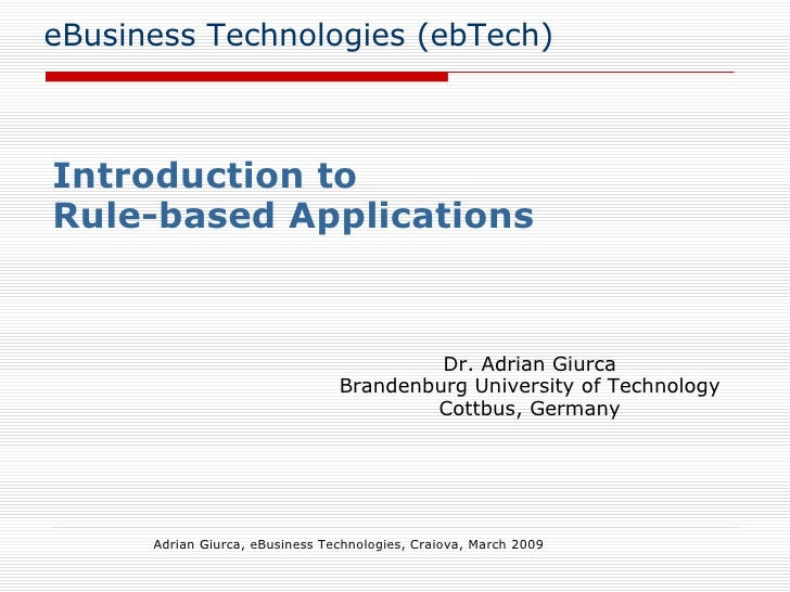 eBusiness Technologies (ebTech) Introduction to  Rule-based Applications Adrian Giurca, eBusiness Technologies, Craiova, M...