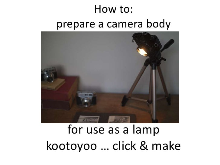 How to:prepare a camera body<br />for use as a lamp<br />kootoyoo … click & make<br />