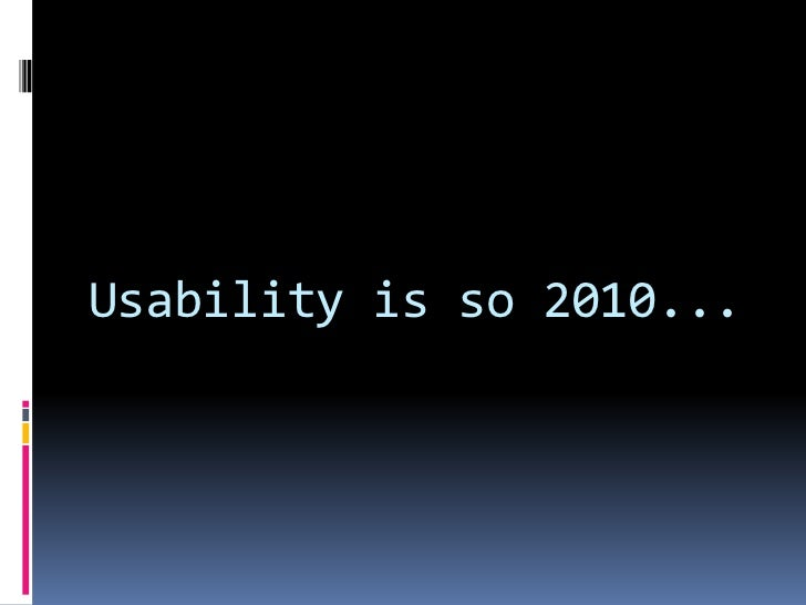 Usability is so 2010...