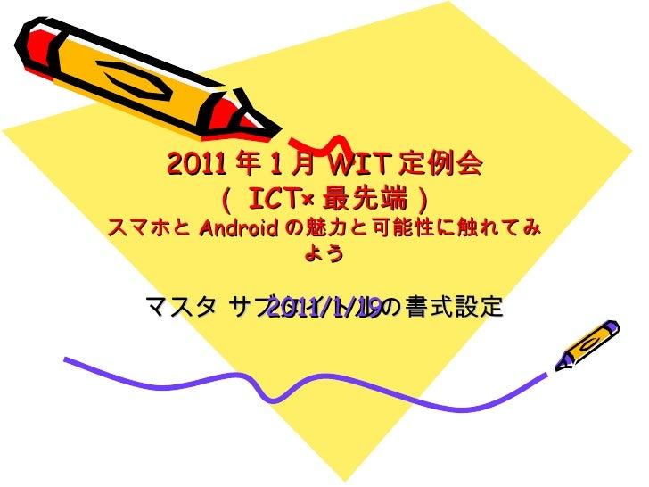 2011 年 1 月 WIT 定例会 ( ICT× 最先端) スマホと Android の魅力と可能性に触れてみよう 2011/1/19