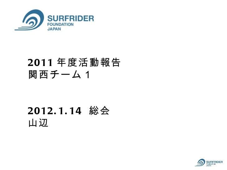 2011 年度活動報告関西チーム12012. 1. 14 総会山辺