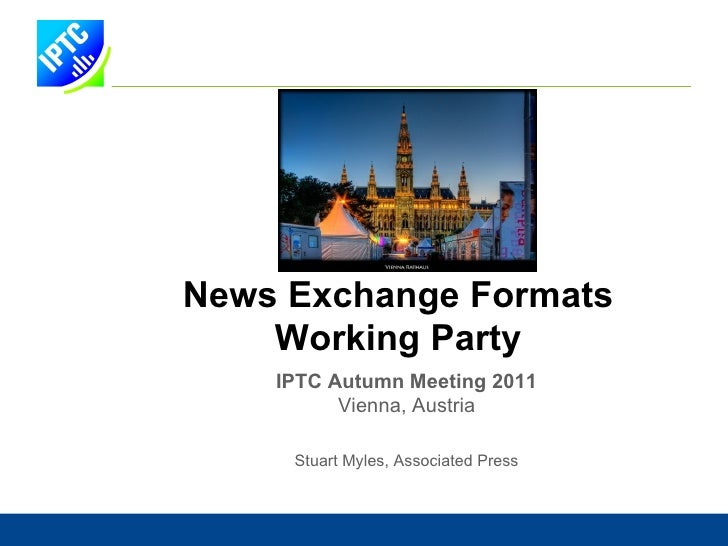 News Exchange Formats W orking  P arty IPTC Autumn Meeting 2011 Vienna, Austria Stuart Myles, Associated Press