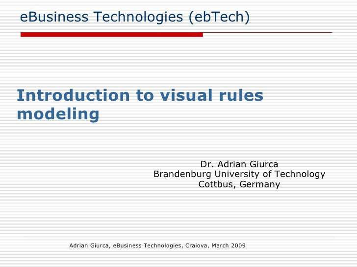 eBusiness Technologies (ebTech) Introduction to visual rules modeling Adrian Giurca, eBusiness Technologies, Craiova, Marc...