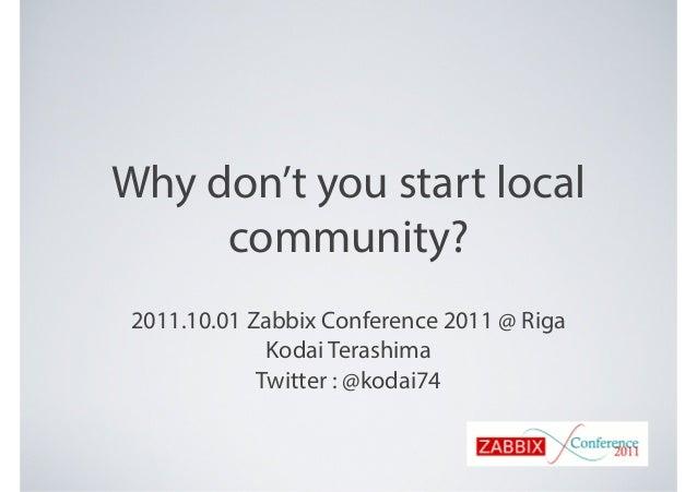 Why don't you start local community? 2011.10.01 Zabbix Conference 2011 @ Riga Kodai Terashima Twitter : @kodai74