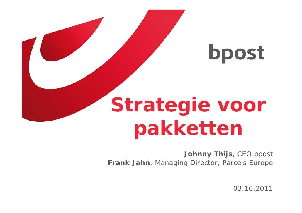 Strategie voor  pakketten                   Johnny Thijs, CEO bpostFrank Jahn, Managing Director, Parcels Europe          ...