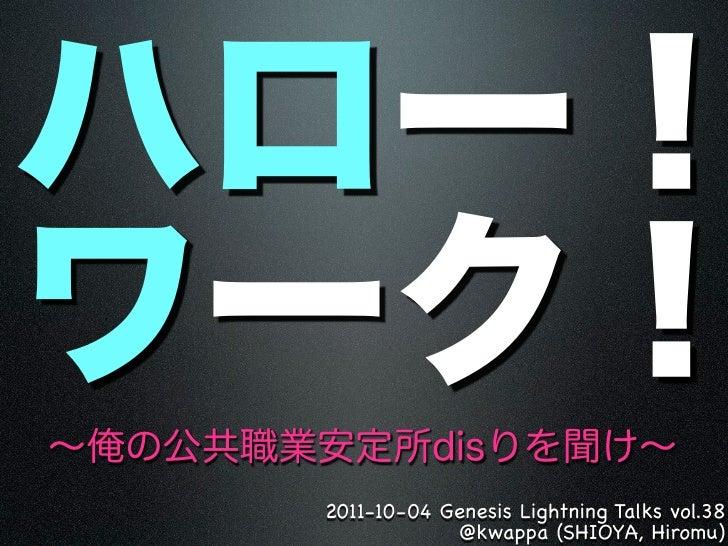 2011-10-04 Genesis Lightning Talks vol.38            @kwappa (SHIOYA, Hiromu)