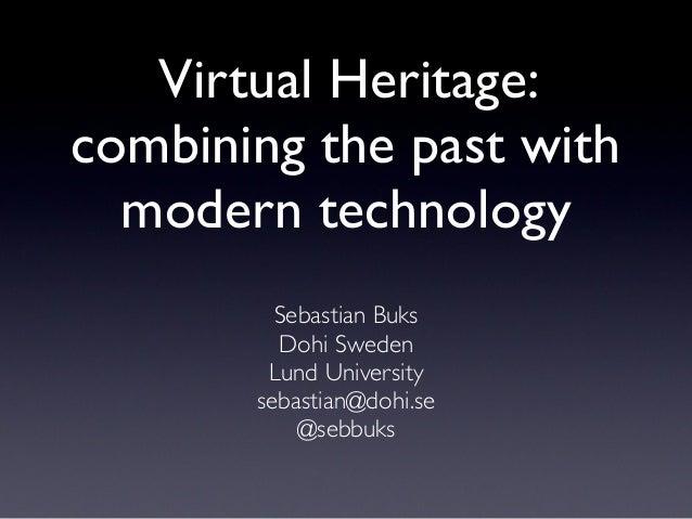 Virtual Heritage: combining the past with modern technology Sebastian Buks Dohi Sweden Lund University sebastian@dohi.se @...