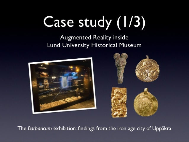 Case study (1/3) Augmented Reality inside Lund University Historical Museum The Barbaricum exhibition: findings from the ir...