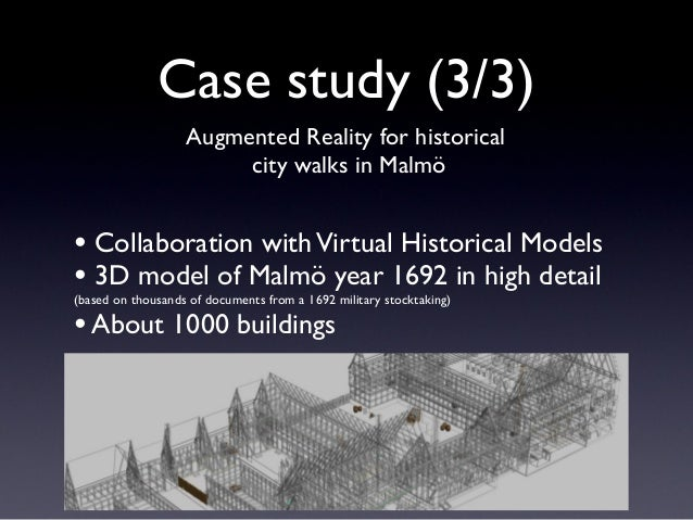 Case study (3/3) Augmented Reality for historical city walks in Malmö • Collaboration withVirtual Historical Models • 3D m...