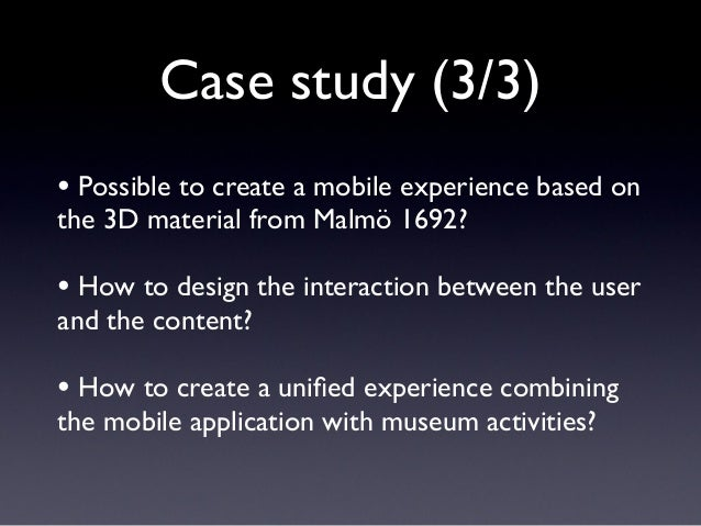 Case study (3/3) • Possible to create a mobile experience based on the 3D material from Malmö 1692? • How to design the in...