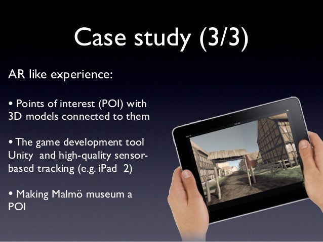 Case study (3/3) AR like experience: • Points of interest (POI) with 3D models connected to them •The game development too...