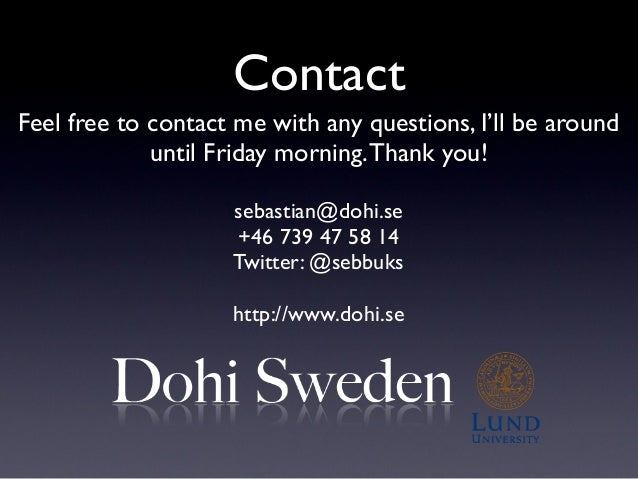 Contact Feel free to contact me with any questions, I'll be around until Friday morning.Thank you! sebastian@dohi.se +46 7...