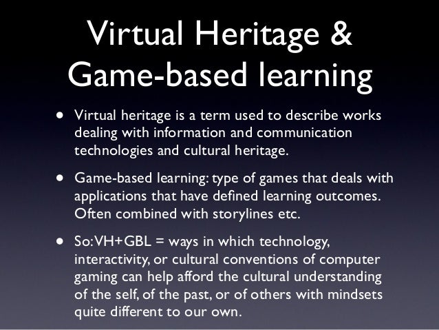 Virtual Heritage & Game-based learning • Virtual heritage is a term used to describe works dealing with information and co...