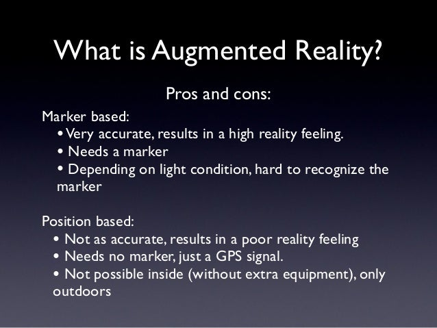What is Augmented Reality? Marker based: •Very accurate, results in a high reality feeling. • Needs a marker • Depending o...