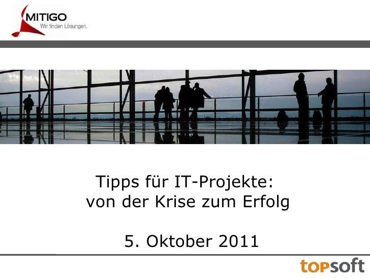 Tipps für IT-Projekte:<br /> von der Krise zum Erfolg<br />5. Oktober 2011<br />