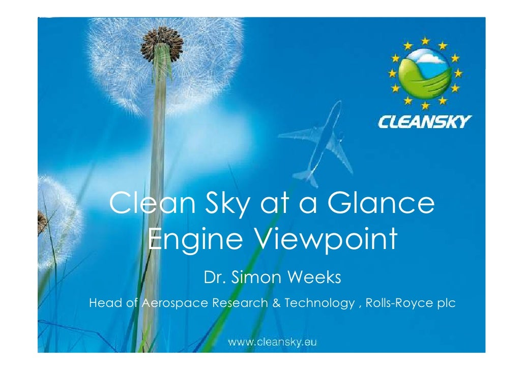 Clean Sky at a Glance     Engine Viewpoint                 Dr. Simon WeeksHead of Aerospace Research & Technology , Rolls-...