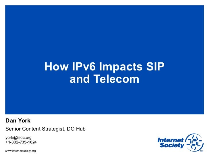 How IPv6 Impacts SIP                             and TelecomDan YorkSenior Content Strategist, DO Hubyork@isoc.org+1-802-7...