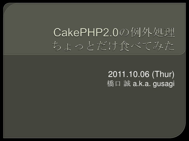 CakePHP2.0の例外処理ちょっとだけ食べてみた<br />2011.10.06 (Thur)<br />橋口 誠 a.k.a. gusagi<br />