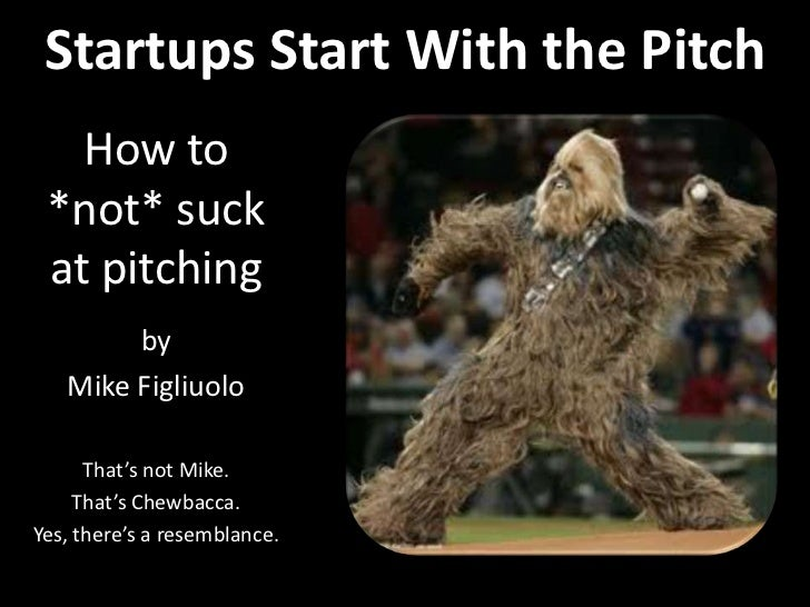 Startups Start With the Pitch<br />How to *not* suck at pitching<br />by<br />Mike Figliuolo<br />That's not Mike.<br />Th...
