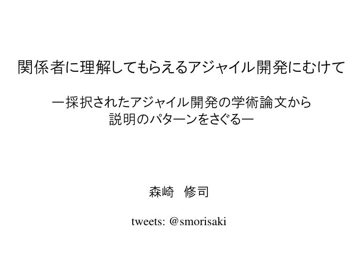 関係者に理解してもらえるアジャイル開発にむけて  ー採択されたアジャイル開発の学術論文から      説明のパターンをさぐるー           森崎 修司        tweets: @smorisaki