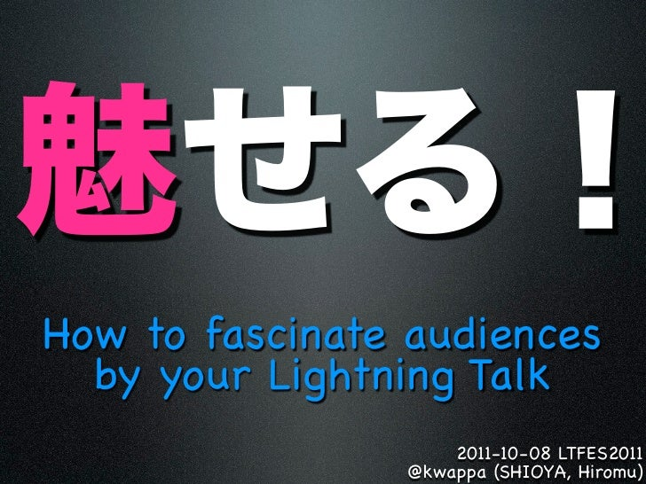 How to fascinate audiences  by your Lightning Talk                    2011-10-08 LTFES2011                @kwappa (SHIOYA,...