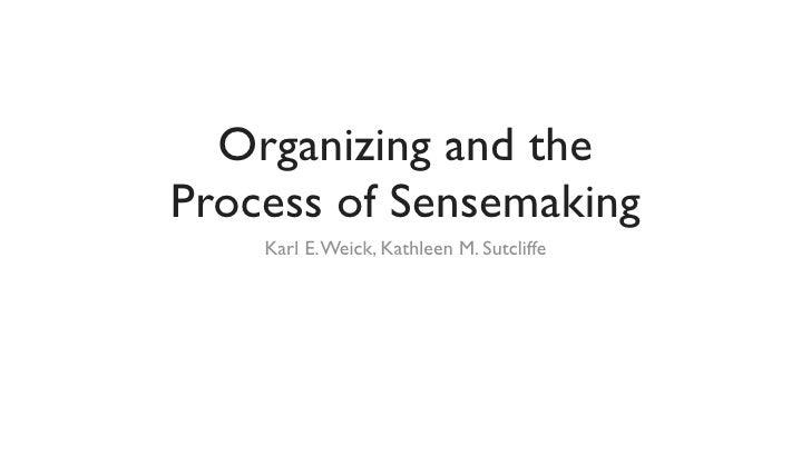 Organizing and theProcess of Sensemaking    Karl E. Weick, Kathleen M. Sutcliffe