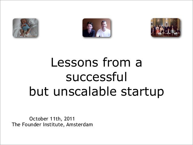 Lessons from a successful but unscalable startup October 11th, 2011 The Founder Institute, Amsterdam