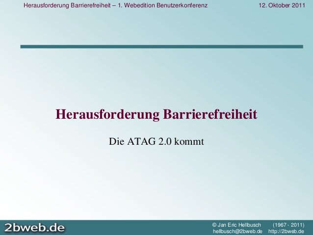 12. Oktober 2011 © Jan Eric Hellbusch (1967 - 2011) hellbusch@2bweb.de http://2bweb.de Herausforderung Barrierefreiheit – ...