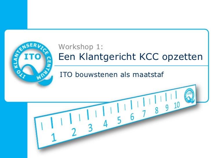Workshop 1: Een Klantgericht KCC opzetten<br />ITO bouwstenen als maatstaf<br />