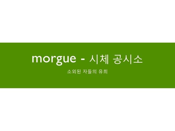 morgue - 시체 공시소    소외된 자들의 유희