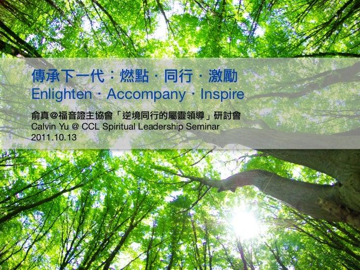 傳承下一代:燃點.同行.激勵  Enlighten.Accompany.Inspire  俞真@福音證主協會「逆境同行的屬靈領導」研討會  Calvin Yu @ CCL Spiritual Leadership Seminar  2011...