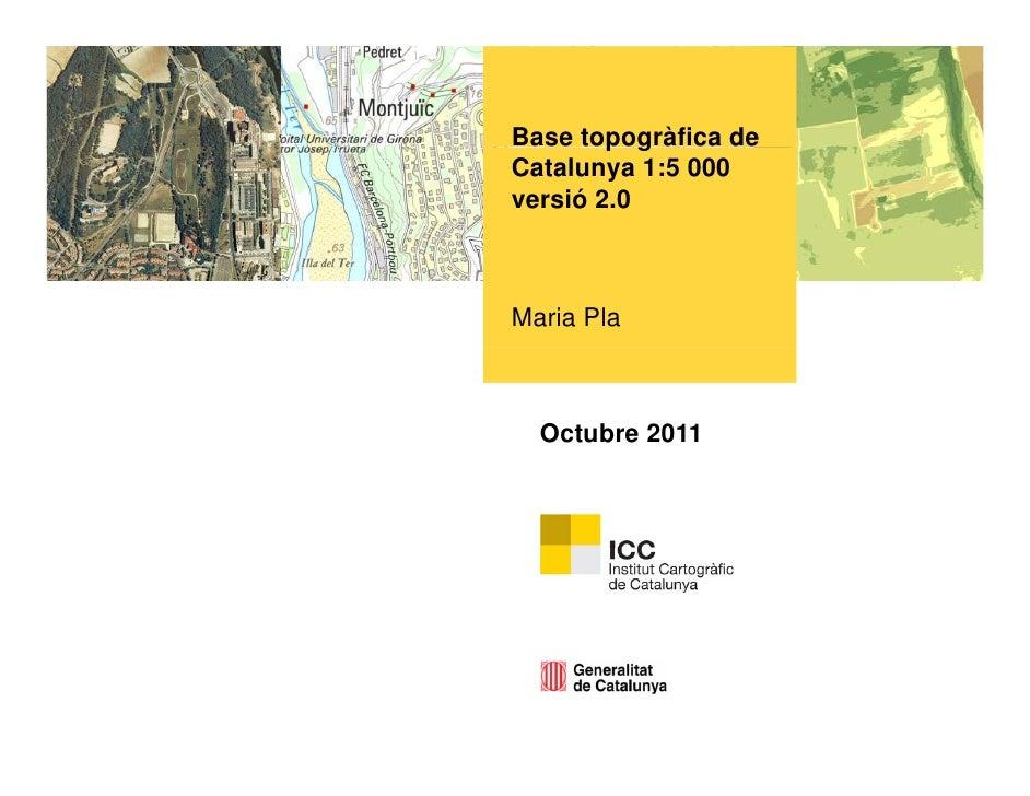 Base topogràfica de        p gCatalunya 1:5 000versió 2.0Maria Pla  Octubre 2011