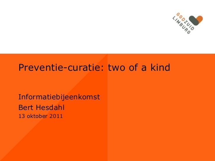 Preventie-curatie: two of a kindInformatiebijeenkomstBert Hesdahl13 oktober 2011