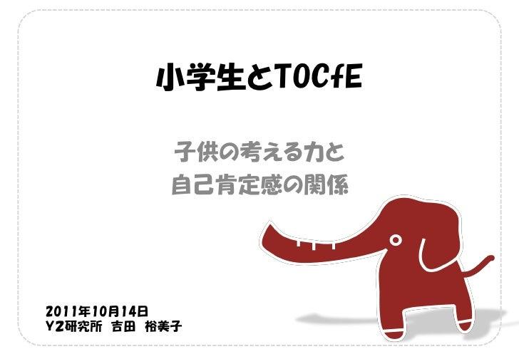 小学生とTOCfE          子供の考える力と          自己肯定感の関係2011年10月14日Y2研究所 吉田 裕美子