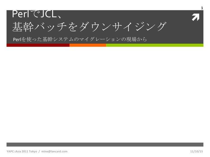 1   PerlでJCL、                                  基幹バッチをダウンサイジング    Perlを使った基幹システムのマイグレーションの現場からYAPC::Asia 2011 Tokyo / mine...