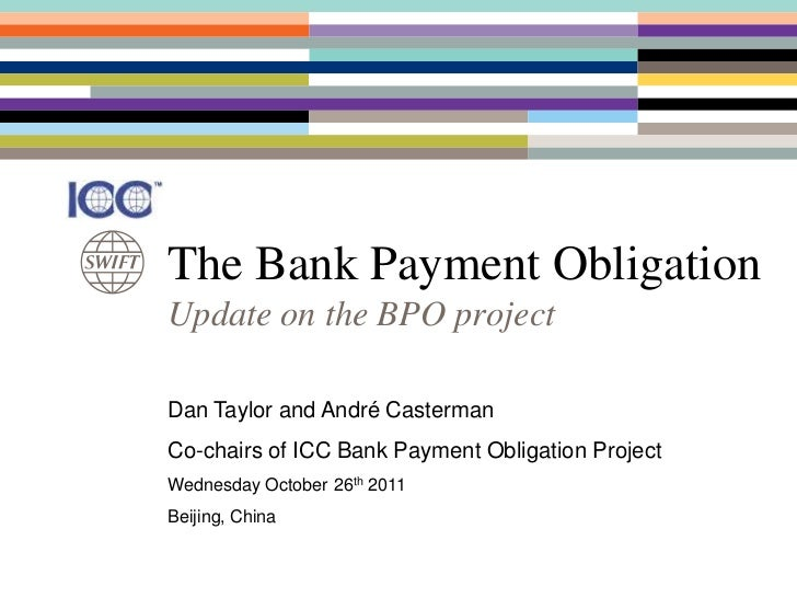 The Bank Payment ObligationUpdate on the BPO projectDan Taylor and André CastermanCo-chairs of ICC Bank Payment Obligation...