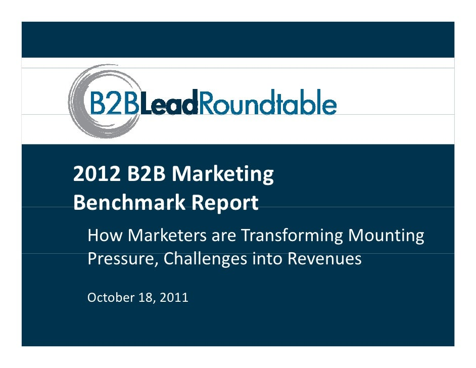 2012 B2B Marketing Benchmark Report Benchmark Report How Marketers are Transforming Mounting  Pressure, Challenges into Re...