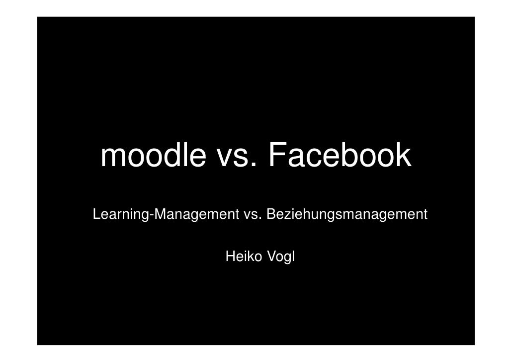 moodle vs. FacebookLearning-Management vs. Beziehungsmanagement                 Heiko Vogl