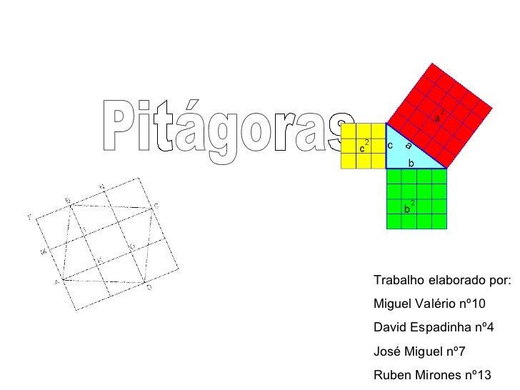 Pitágoras Trabalho elaborado por:  Miguel Valério nº10 David Espadinha nº4 José Miguel nº7 Ruben Mirones nº13